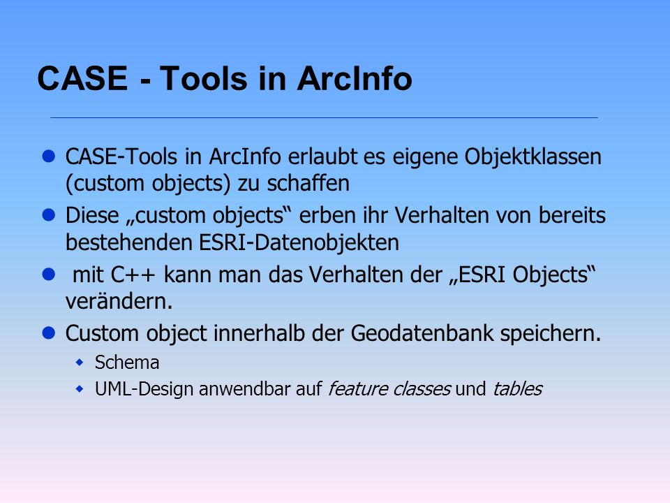 CASE - Tools in ArcInfo CASE-Tools in ArcInfo erlaubt es eigene Objektklassen (custom objects) zu schaffen.