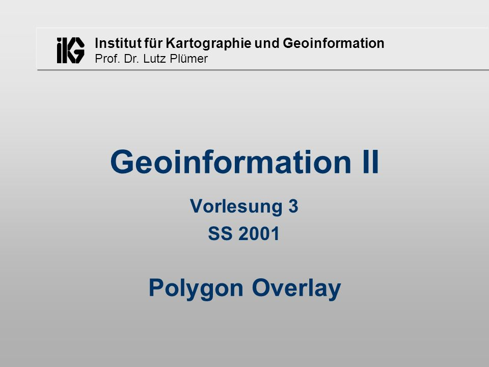 Geoinformation II Vorlesung 3 SS 2001 Polygon Overlay