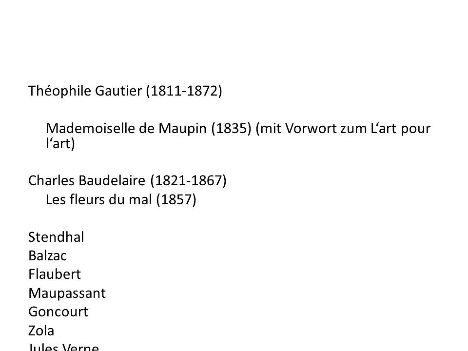Théophile Gautier (1811-1872) Mademoiselle de Maupin (1835) (mit Vorwort zum L'art pour l'art) Charles Baudelaire (1821-1867) Les fleurs du mal (1857) Stendhal Balzac Flaubert Maupassant Goncourt Zola Jules Verne Proust
