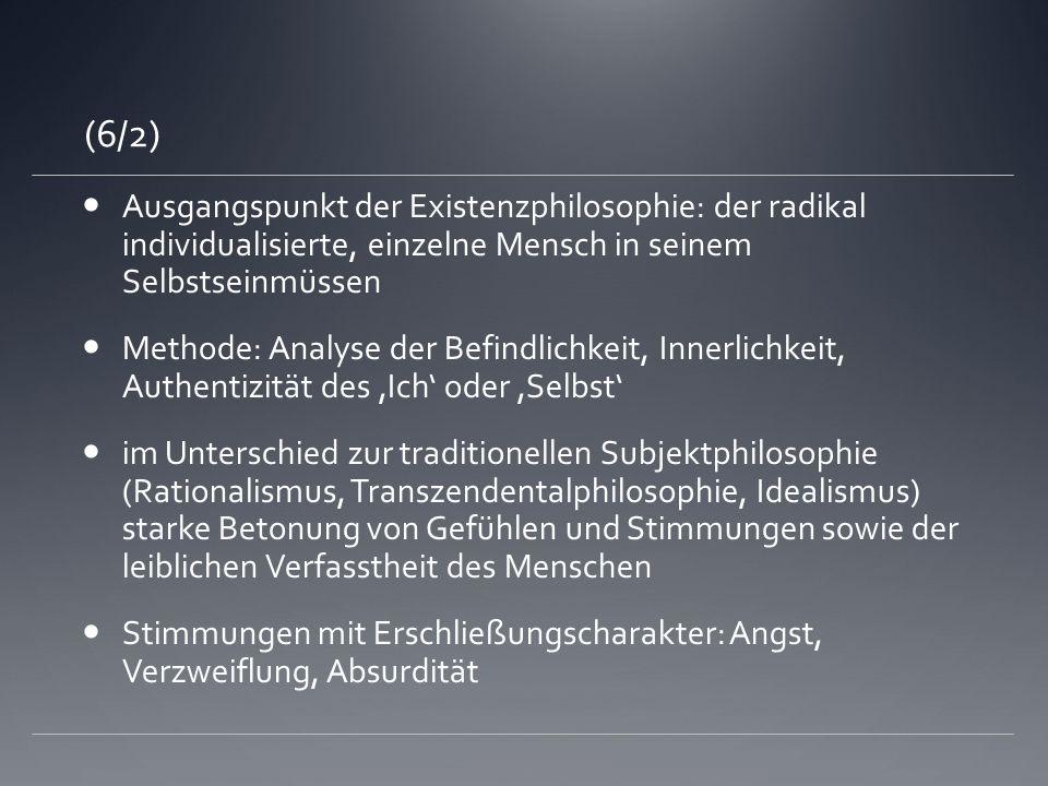 (6/2)Ausgangspunkt der Existenzphilosophie: der radikal individualisierte, einzelne Mensch in seinem Selbstseinmüssen.