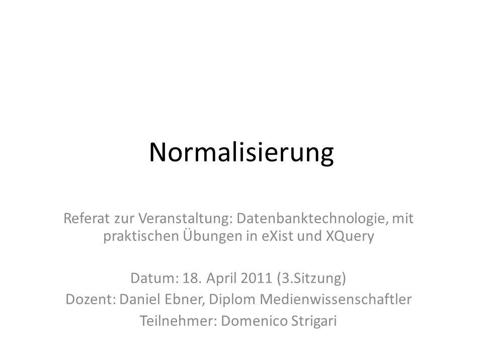 Normalisierung Referat zur Veranstaltung: Datenbanktechnologie, mit praktischen Übungen in eXist und XQuery.