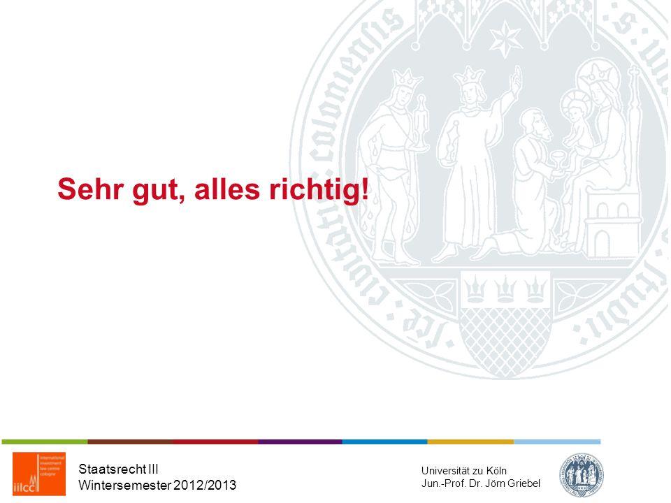 Sehr gut, alles richtig! Staatsrecht III Wintersemester 2012/2013