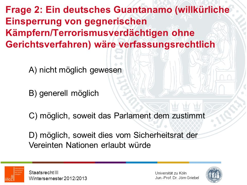 Frage 2: Ein deutsches Guantanamo (willkürliche Einsperrung von gegnerischen Kämpfern/Terrorismusverdächtigen ohne Gerichtsverfahren) wäre verfassungsrechtlich