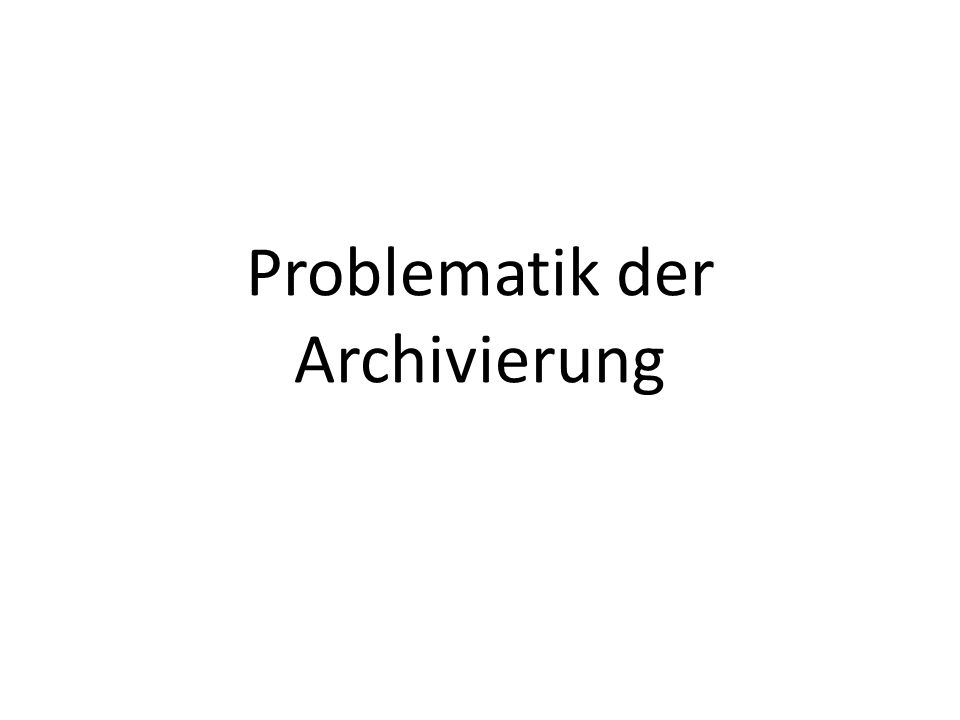 Problematik der Archivierung