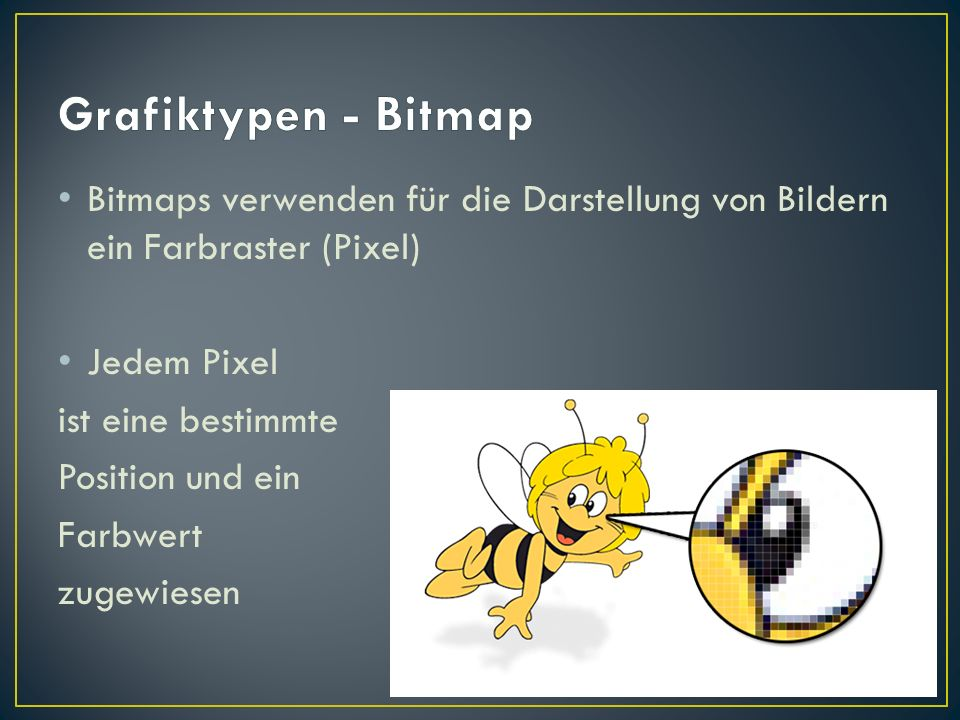 Grafiktypen - Bitmap Bitmaps verwenden für die Darstellung von Bildern ein Farbraster (Pixel) Jedem Pixel.