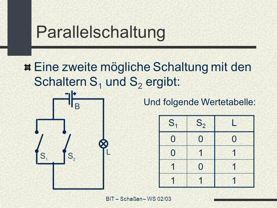 ParallelschaltungEine zweite mögliche Schaltung mit den Schaltern S1 und S2 ergibt: Und folgende Wertetabelle:
