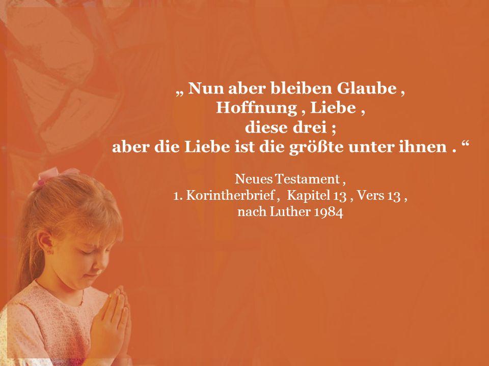 """"""" Nun aber bleiben Glaube , Hoffnung , Liebe , diese drei ; aber die Liebe ist die größte unter ihnen . Neues Testament , 1. Korintherbrief , Kapitel 13 , Vers 13 , nach Luther 1984"""