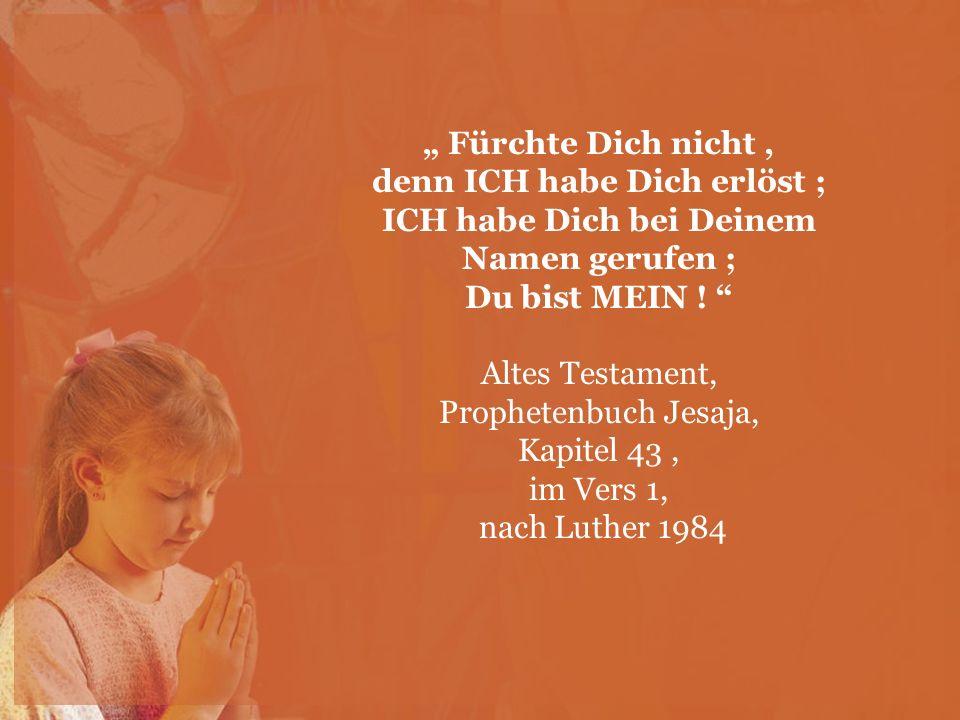 """"""" Fürchte Dich nicht , denn ICH habe Dich erlöst ; ICH habe Dich bei Deinem Namen gerufen ; Du bist MEIN ! Altes Testament,"""