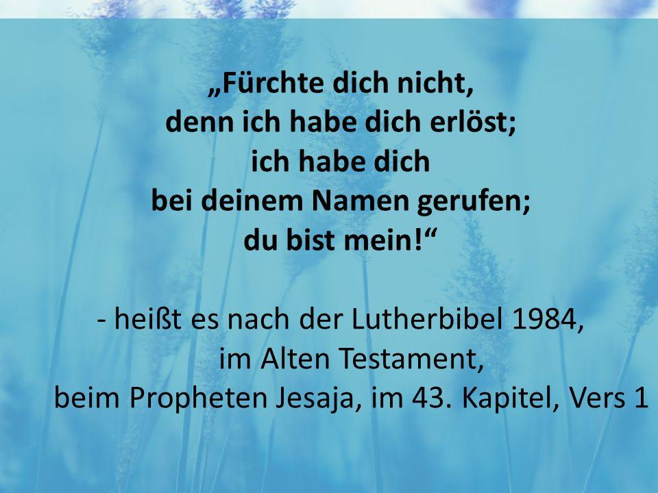 """""""Fürchte dich nicht, denn ich habe dich erlöst; ich habe dich bei deinem Namen gerufen; du bist mein!"""