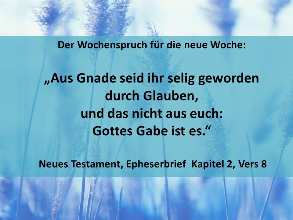 """Der Wochenspruch für die neue Woche: """"Aus Gnade seid ihr selig geworden durch Glauben, und das nicht aus euch: Gottes Gabe ist es. Neues Testament, Epheserbrief Kapitel 2, Vers 8"""