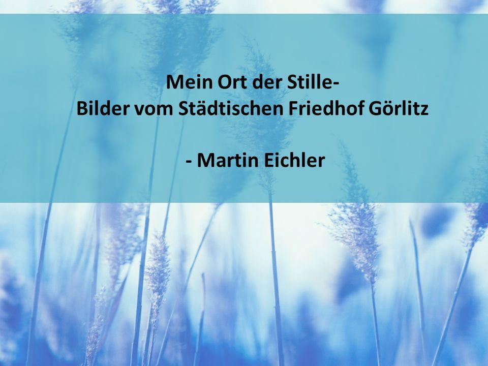 Mein Ort der Stille- Bilder vom Städtischen Friedhof Görlitz - Martin Eichler