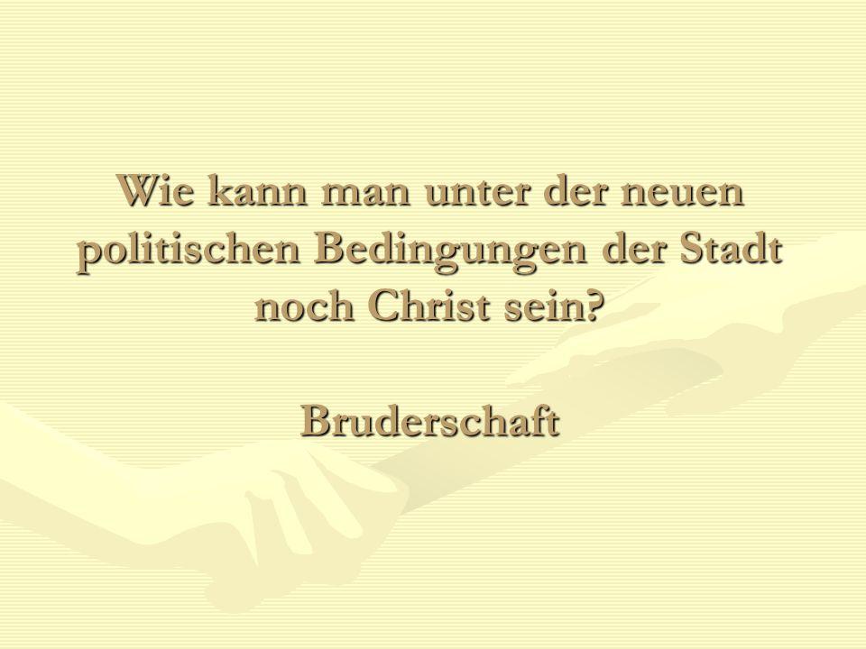 Wie kann man unter der neuen politischen Bedingungen der Stadt noch Christ sein Bruderschaft