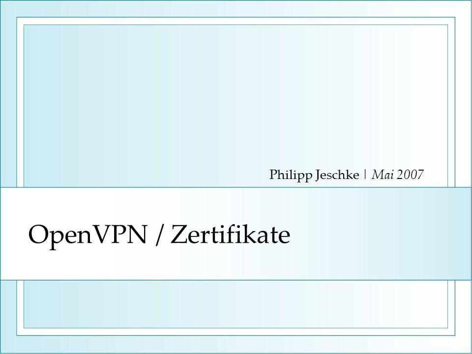 Philipp Jeschke | Mai 2007 OpenVPN / Zertifikate