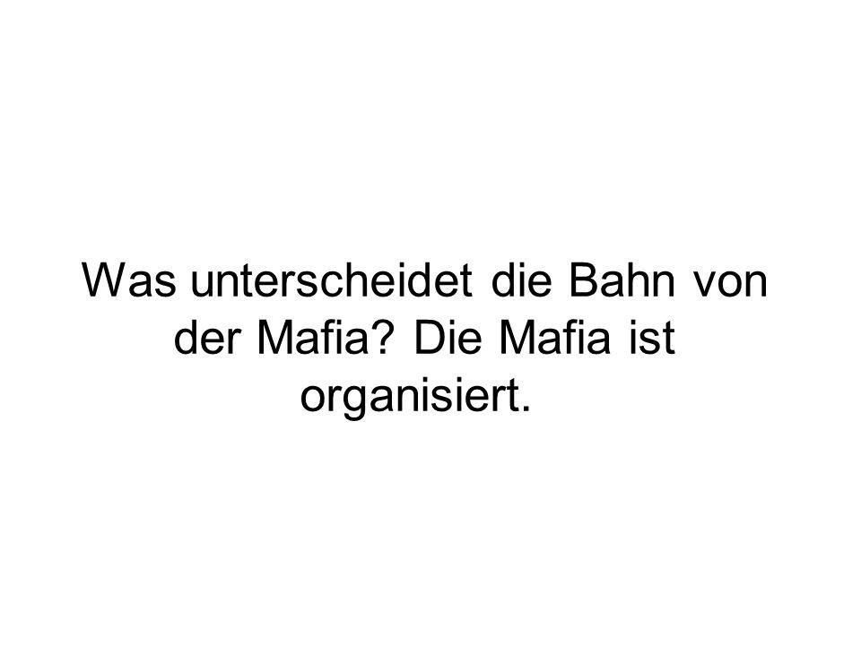 Was unterscheidet die Bahn von der Mafia Die Mafia ist organisiert.