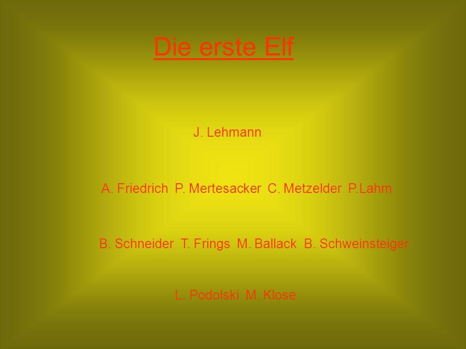 Die erste Elf J. Lehmann. A. Friedrich P. Mertesacker C. Metzelder P.Lahm. B. Schneider T. Frings M. Ballack B. Schweinsteiger.