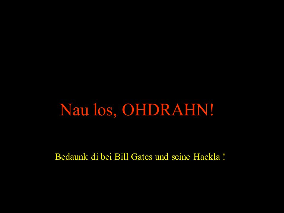 Nau los, OHDRAHN! Bedaunk di bei Bill Gates und seine Hackla !