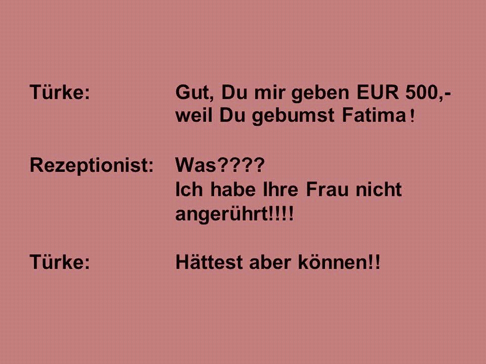 Türke: Gut, Du mir geben EUR 500,- weil Du gebumst Fatima!