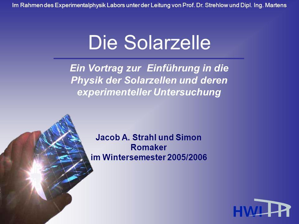 Die Solarzelle Ein Vortrag zur Einführung in die Physik der Solarzellen und deren experimenteller Untersuchung.