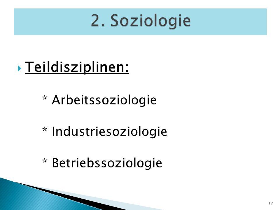 2. Soziologie Teildisziplinen: * Arbeitssoziologie