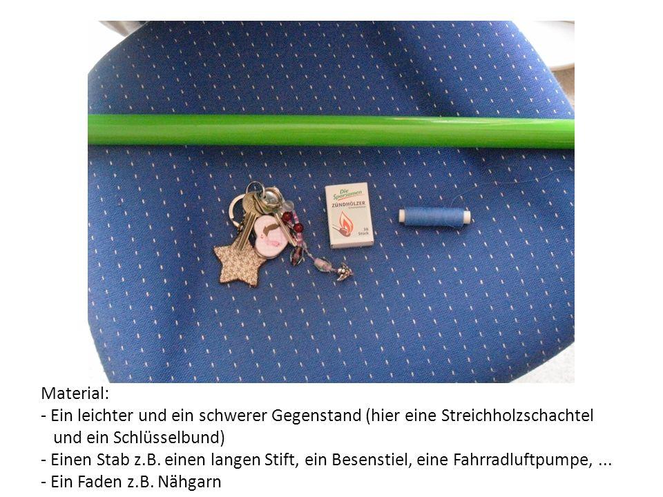 Material: - Ein leichter und ein schwerer Gegenstand (hier eine Streichholzschachtel und ein Schlüsselbund) - Einen Stab z.B.