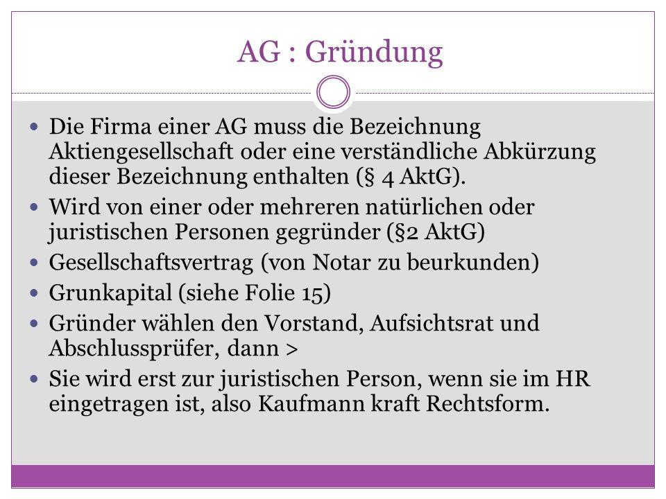 AG : Gründung Die Firma einer AG muss die Bezeichnung Aktiengesellschaft oder eine verständliche Abkürzung dieser Bezeichnung enthalten (§ 4 AktG).