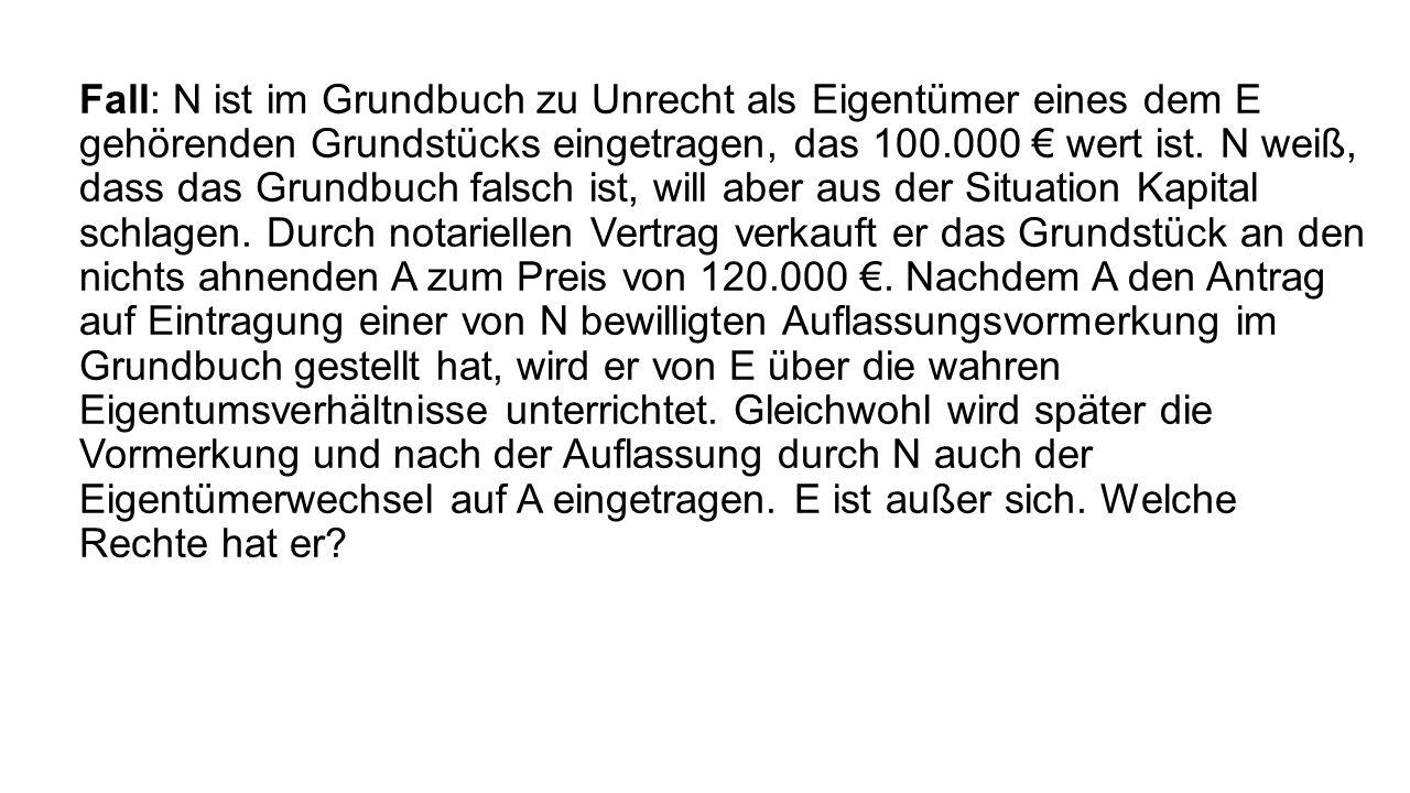 Fall: N ist im Grundbuch zu Unrecht als Eigentümer eines dem E gehörenden Grundstücks eingetragen, das 100.000 € wert ist.