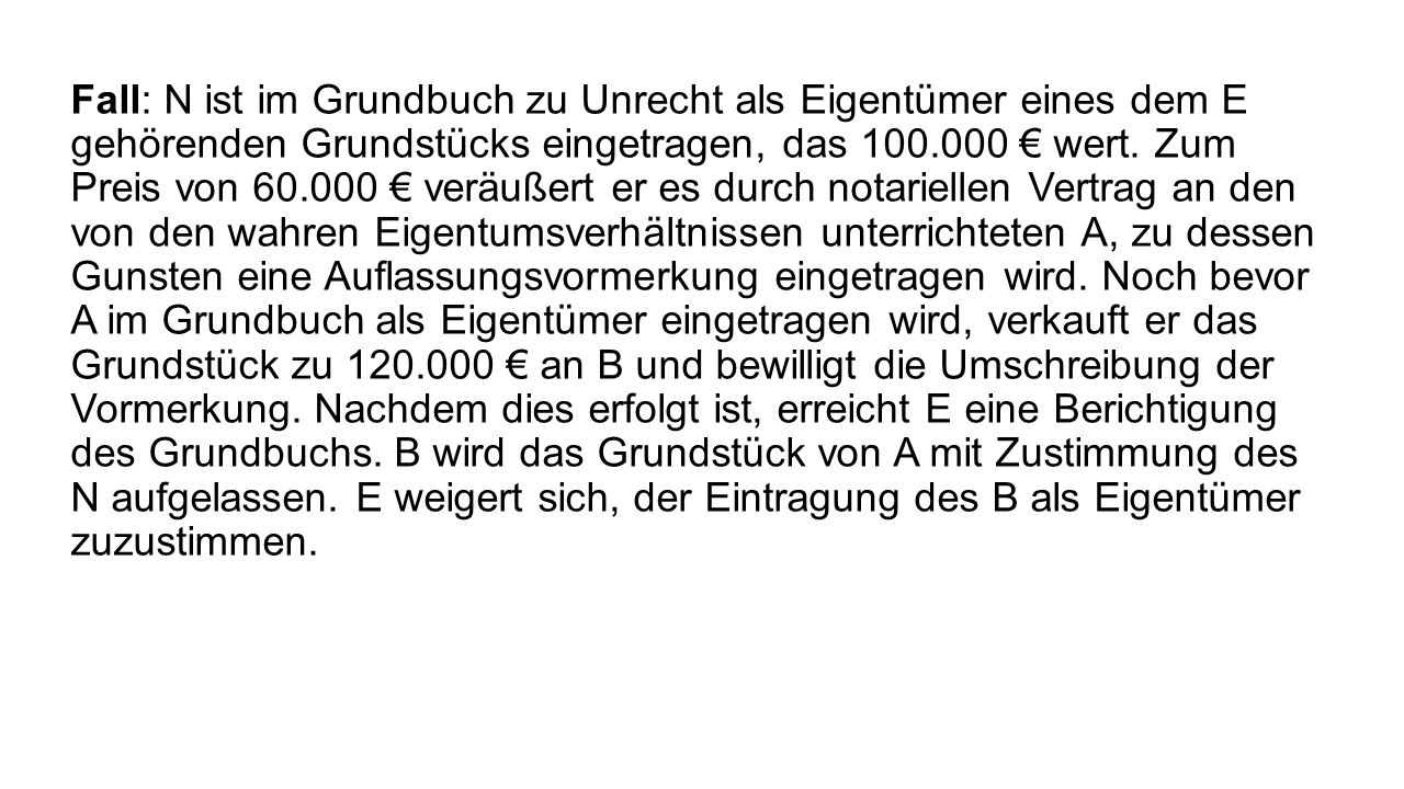 Fall: N ist im Grundbuch zu Unrecht als Eigentümer eines dem E gehörenden Grundstücks eingetragen, das 100.000 € wert.