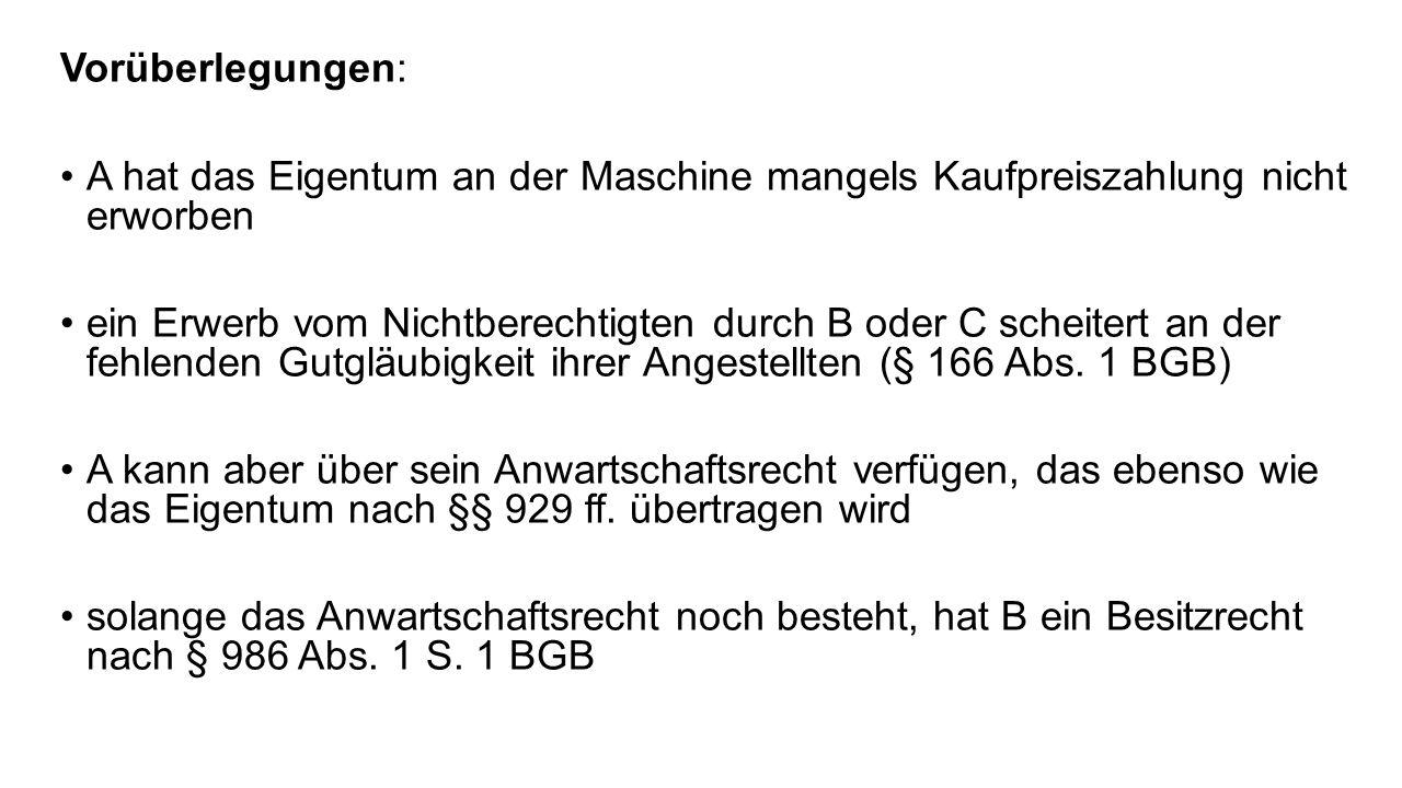 Vorüberlegungen: A hat das Eigentum an der Maschine mangels Kaufpreiszahlung nicht erworben.