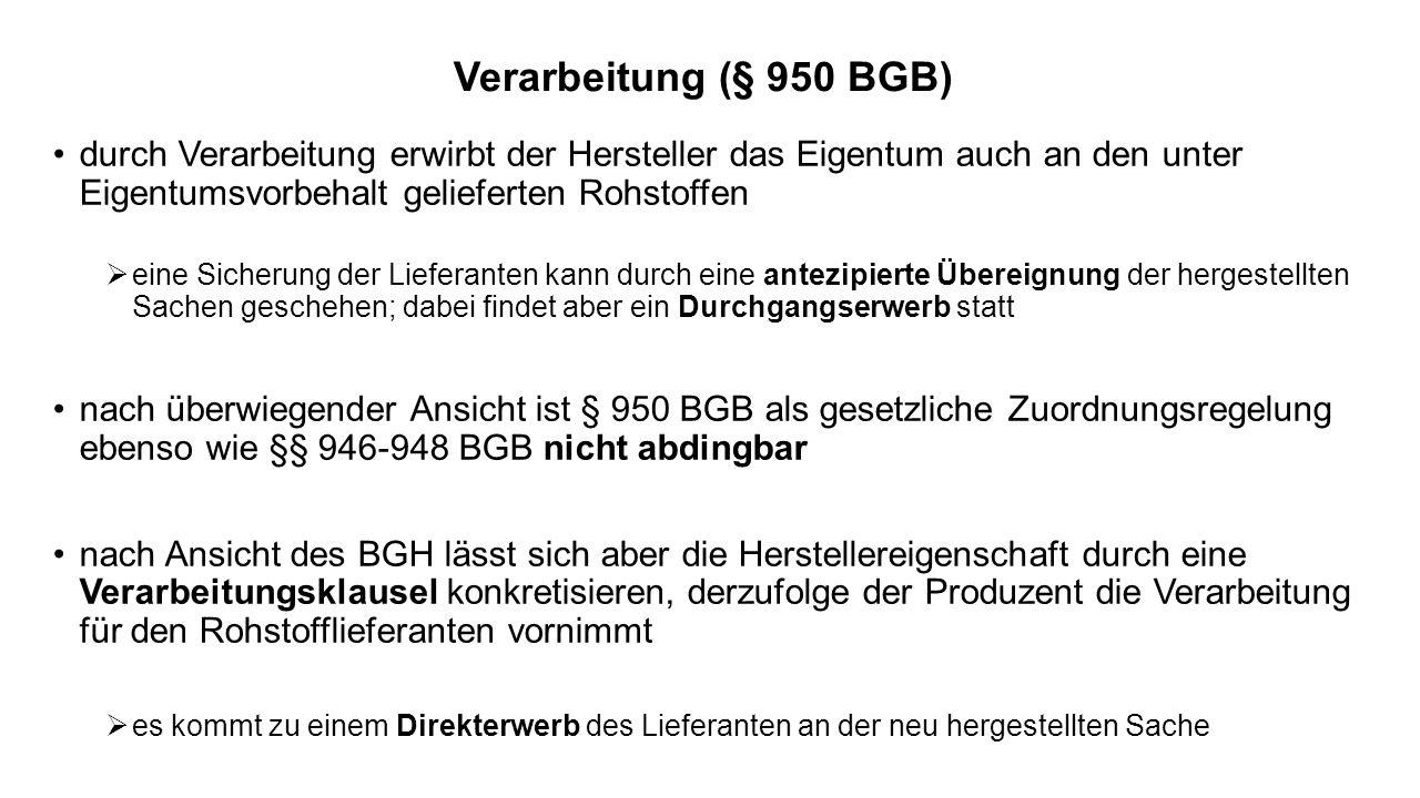 Verarbeitung (§ 950 BGB) durch Verarbeitung erwirbt der Hersteller das Eigentum auch an den unter Eigentumsvorbehalt gelieferten Rohstoffen.