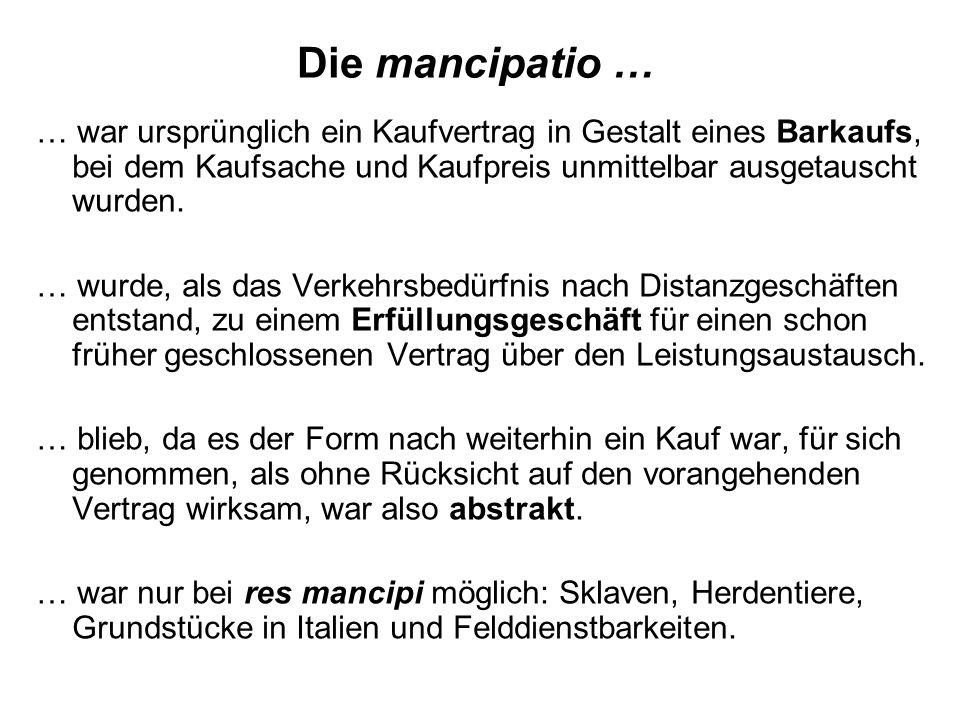 Die mancipatio …… war ursprünglich ein Kaufvertrag in Gestalt eines Barkaufs, bei dem Kaufsache und Kaufpreis unmittelbar ausgetauscht wurden.