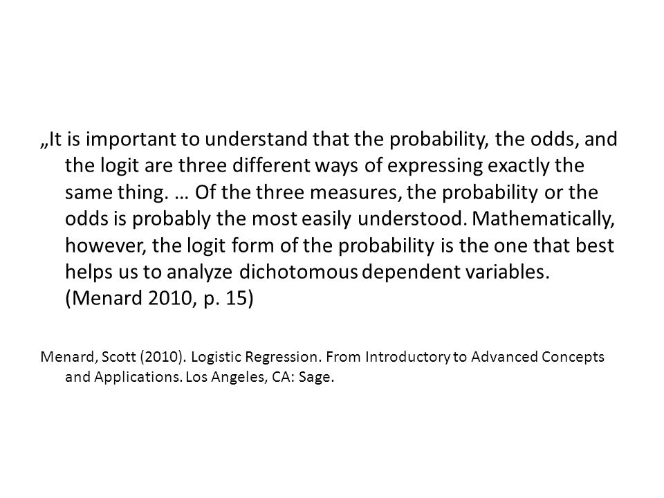 """It is important to understand that the probability, the odds, and the logit are three different ways of expressing exactly the same thing. … Of the three measures, the probability or the odds is probably the most easily understood. Mathematically, however, the logit form of the probability is the one that best helps us to analyze dichotomous dependent variables. (Menard 2010, p. 15)"