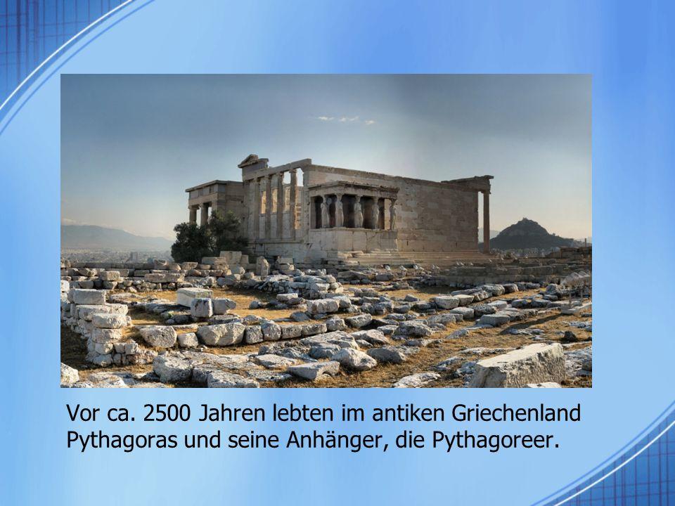 Vor ca. 2500 Jahren lebten im antiken Griechenland Pythagoras und seine Anhänger, die Pythagoreer.