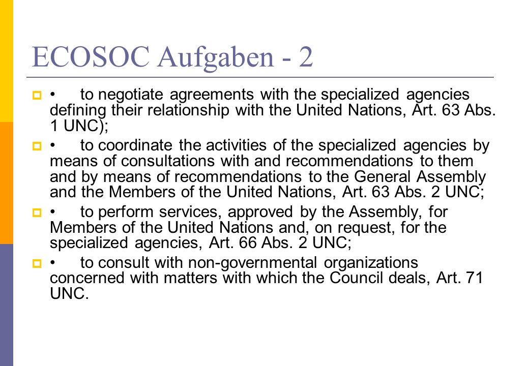 ECOSOC Aufgaben - 2 • to negotiate agreements with the specialized agencies defining their relationship with the United Nations, Art. 63 Abs. 1 UNC);