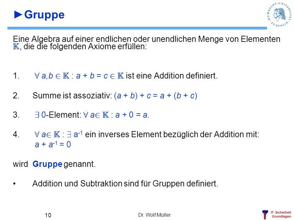 ►Gruppe Eine Algebra auf einer endlichen oder unendlichen Menge von Elementen K, die die folgenden Axiome erfüllen: