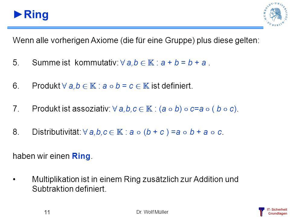 ►Ring Wenn alle vorherigen Axiome (die für eine Gruppe) plus diese gelten: Summe ist kommutativ: 8 a,b 2 K : a + b = b + a .