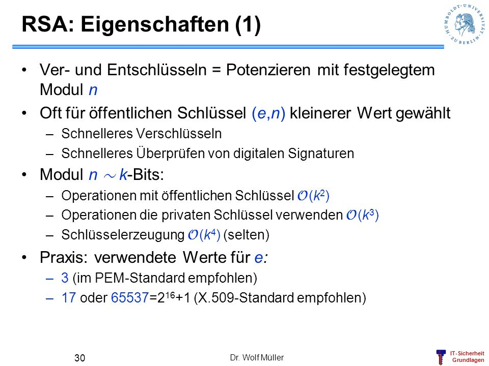 RSA: Eigenschaften (1) Ver- und Entschlüsseln = Potenzieren mit festgelegtem Modul n. Oft für öffentlichen Schlüssel (e,n) kleinerer Wert gewählt.