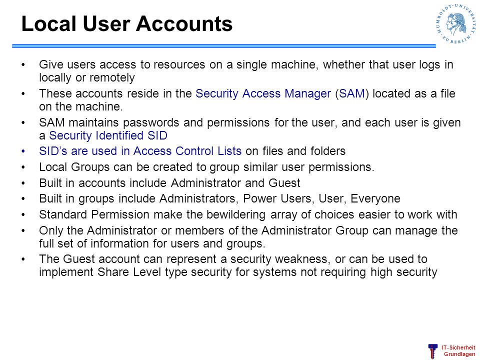 Local User Accounts Give users access to resources on a single machine, whether that user logs in locally or remotely.