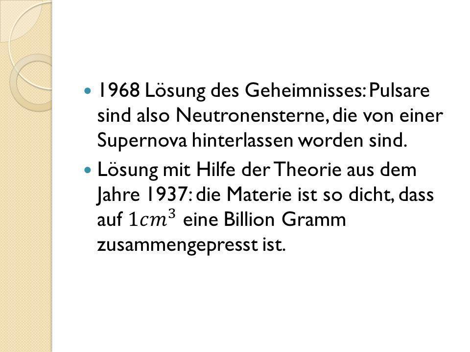 1968 Lösung des Geheimnisses: Pulsare sind also Neutronensterne, die von einer Supernova hinterlassen worden sind.