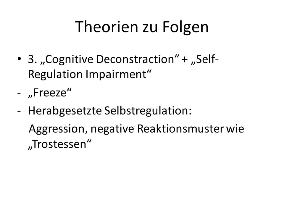 "Theorien zu Folgen 3. ""Cognitive Deconstraction + ""Self-Regulation Impairment ""Freeze Herabgesetzte Selbstregulation:"