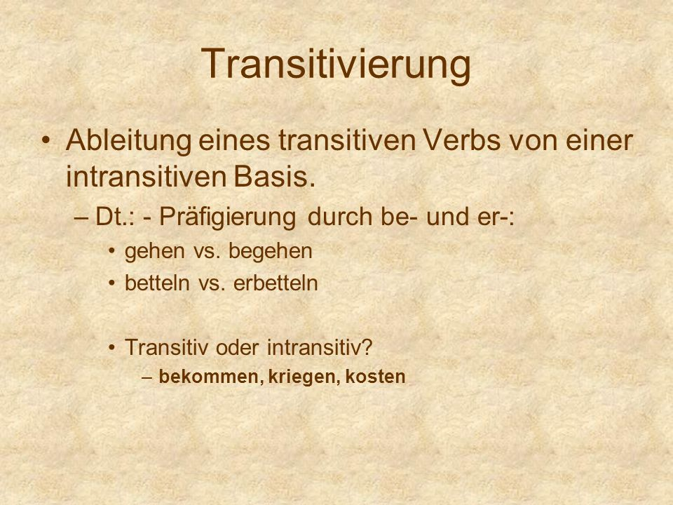 Transitivierung Ableitung eines transitiven Verbs von einer intransitiven Basis. Dt.: - Präfigierung durch be- und er-: