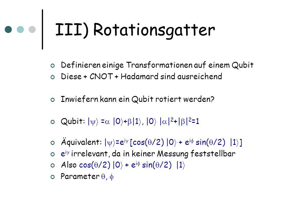 III) Rotationsgatter Definieren einige Transformationen auf einem Qubit. Diese + CNOT + Hadamard sind ausreichend.