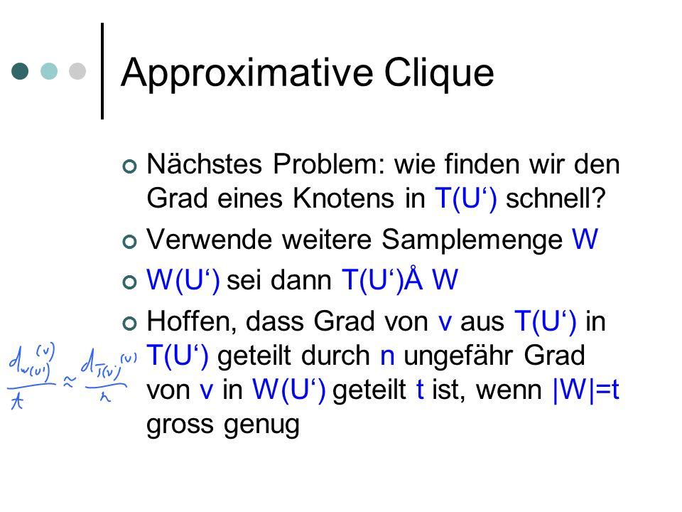 Approximative Clique Nächstes Problem: wie finden wir den Grad eines Knotens in T(U') schnell Verwende weitere Samplemenge W.