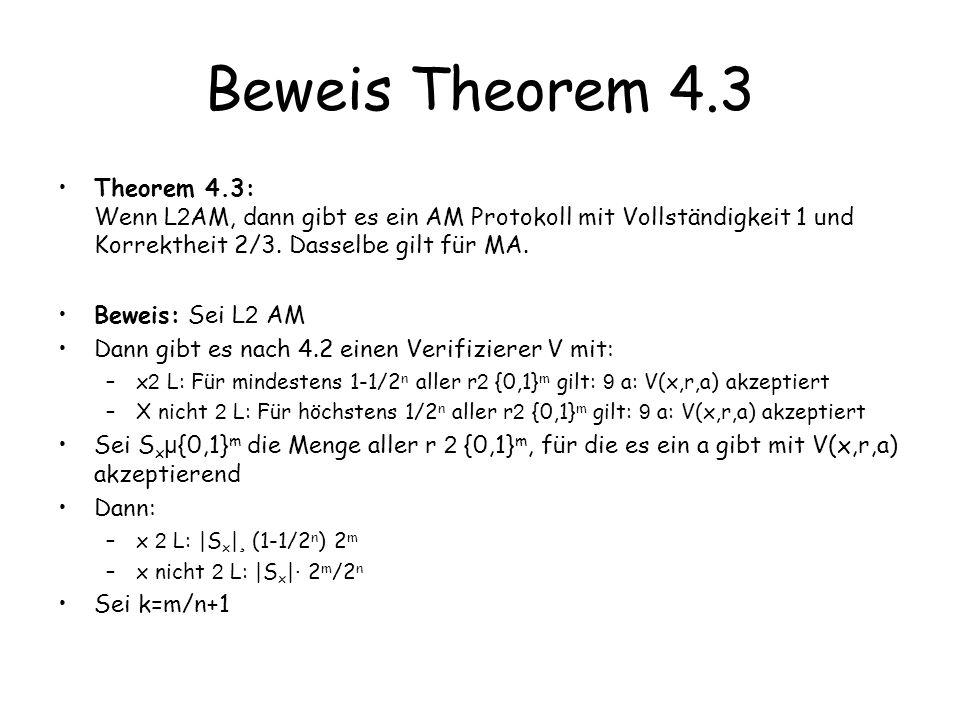 Beweis Theorem 4.3 Theorem 4.3: Wenn L2AM, dann gibt es ein AM Protokoll mit Vollständigkeit 1 und Korrektheit 2/3. Dasselbe gilt für MA.