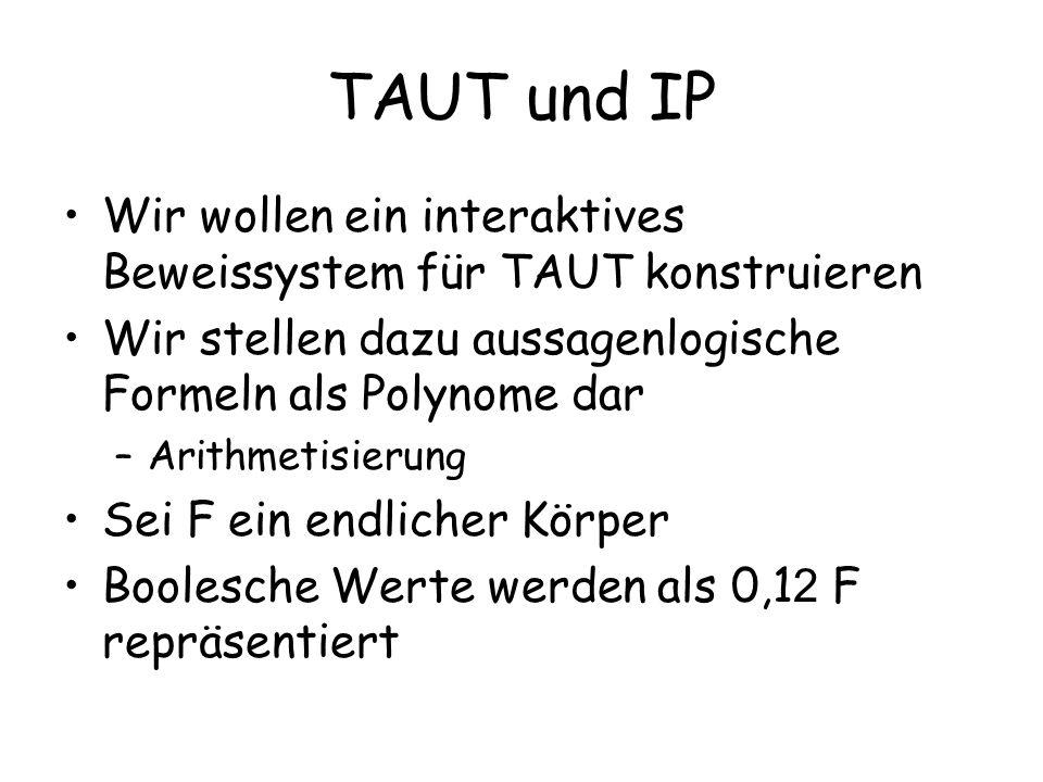 TAUT und IP Wir wollen ein interaktives Beweissystem für TAUT konstruieren. Wir stellen dazu aussagenlogische Formeln als Polynome dar.