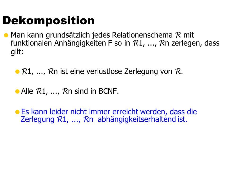Dekomposition Man kann grundsätzlich jedes Relationenschema R mit funktionalen Anhängigkeiten F so in R1, ..., Rn zerlegen, dass gilt: