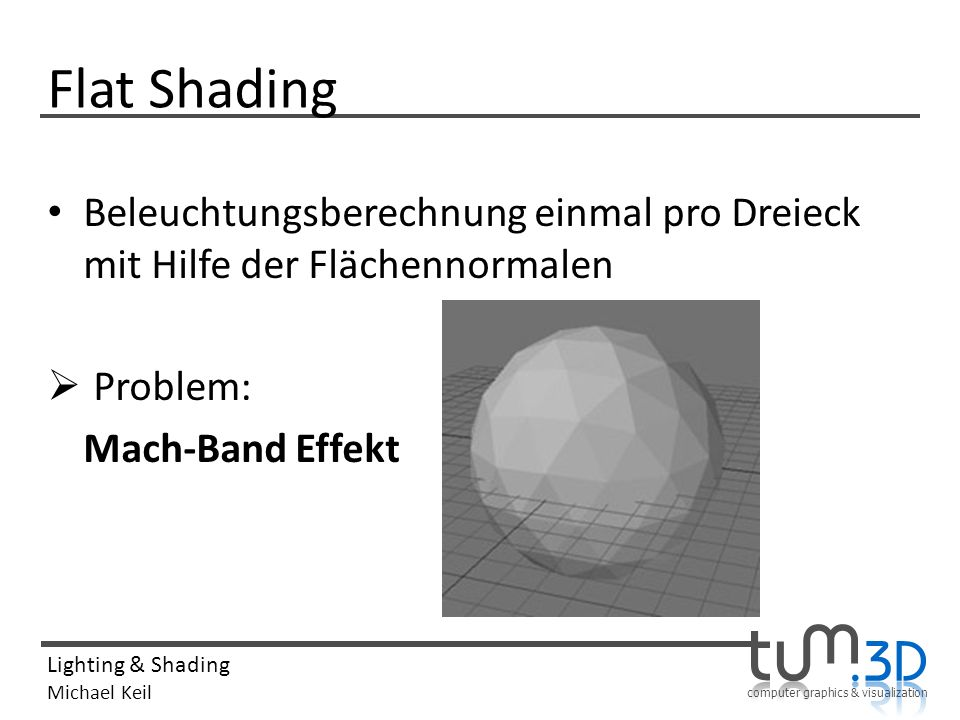 Flat Shading Beleuchtungsberechnung einmal pro Dreieck mit Hilfe der Flächennormalen.