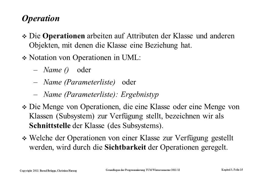 Operation Die Operationen arbeiten auf Attributen der Klasse und anderen Objekten, mit denen die Klasse eine Beziehung hat.