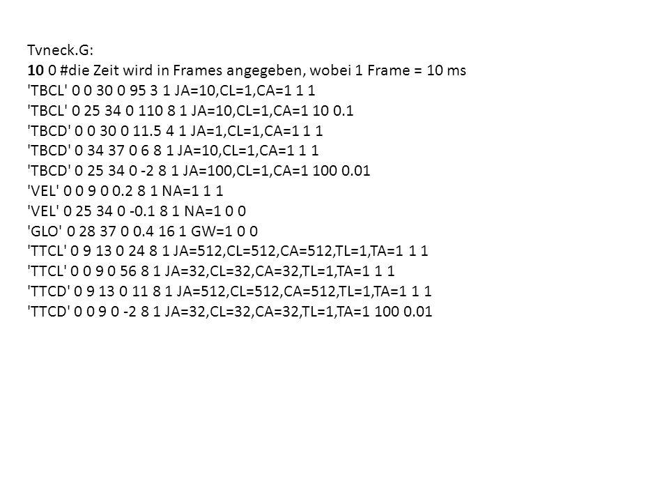 Tvneck.G: 10 0 #die Zeit wird in Frames angegeben, wobei 1 Frame = 10 ms. TBCL 0 0 30 0 95 3 1 JA=10,CL=1,CA=1 1 1.
