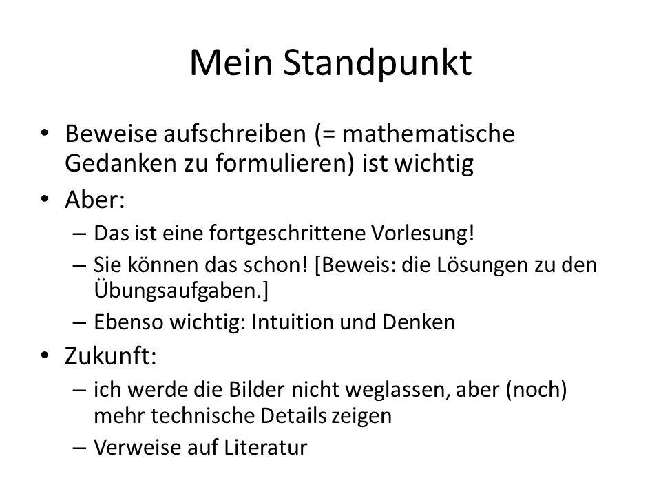 Mein StandpunktBeweise aufschreiben (= mathematische Gedanken zu formulieren) ist wichtig. Aber: Das ist eine fortgeschrittene Vorlesung!