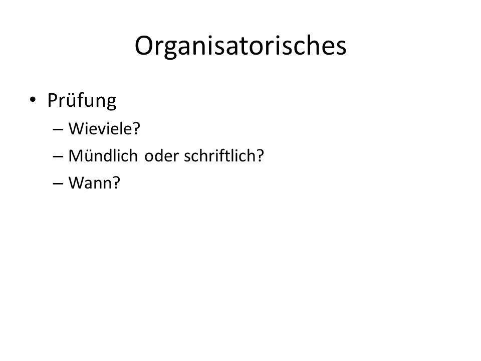 Organisatorisches Prüfung Wieviele Mündlich oder schriftlich Wann